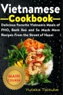 Vietnamese Cookbook: Delicious Favorite Vietnam's Meals of PHO, Banh Xeo and So Much More Recipes From the Street of Hanoi Cover Image