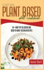 A Natural Plant Based Diet Cookbook: 50+ Must-Try Delicious And Quick-to-Make Vegetarian Recipes Cover Image
