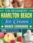 The Beginners' Hamilton Beach Ice Cream Maker Cookbook: 300 Super Simple, Delicious, and Time-Saved Recipes to Bring Sweetness and Coolness in Your Ki Cover Image