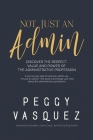 NOT, Just an Admin: Discover the Respect, Value and Power of the Administrative Profession Cover Image