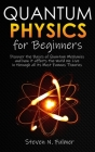 Quantum Physics for Beginners: Discover the Basics of Quantum Mechanics and how it affects the World We Live in through all its Most Famous Theories Cover Image