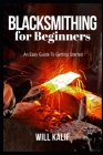 Blacksmithing for Beginners: An Easy Guide To Getting Started Cover Image