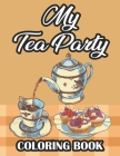 My Tea Party Coloring Book: Tea Inspired Illustrations To Color For Relaxation, Stress Relieving Coloring Pages For Tea Lovers Cover Image