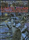 Samuel Adams and the Boston Tea Party (Graphic Heroes of the American Revolution) Cover Image