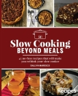 Slow Cooking Beyond Meals: 45 No-Fuss Recipes That Will Make You Rethink Your Slow Cooker Cover Image
