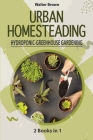 Urban Homesteading - Hydroponic and Greenhouse Gardening: 2 Books in 1 - The most Complete Guide to Build a Perfect Hydroponic System and an Incredibl Cover Image