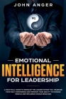Emotional Intelligence for Leadership: A Practical Guide to Develop the Leader within You, Increase Your Self Confidence and Improve Your Ability to M Cover Image