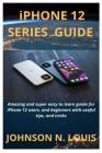 iPHONE 12 SERIES GUIDE: Amazing and super easy to learn guide for iPhone 12 users, and beginners with useful tips, and tricks Cover Image