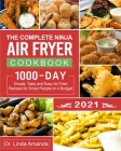 The Complete Ninja Air Fryer Cookbook 2021: 1000-Day Simple, Tasty and Easy Air Fried Recipes for Smart People on A Budget- Bake, Grill, Fry and Roast Cover Image