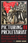 Picturing the Proletariat: Artists and Labor in Revolutionary Mexico, 1908–1940 Cover Image