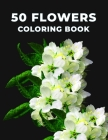 50 Flowers coloring book: An Adult Coloring book, Bouquets, Wreaths, Swirls, Decorations, Inspirational Designs, Floral Advent Cover Image