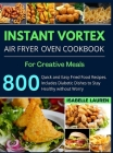 Instant Vortex Air Fryer Cookbook: For Creative and Healthy Meals. 800 Quick and Easy Fried Food Recipes to Make with Your Air Fryer Cover Image