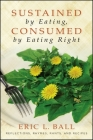 Sustained by Eating, Consumed by Eating Right: Reflections, Rhymes, Rants, and Recipes Cover Image