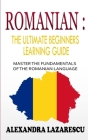 Romanian: The Ultimate Beginners Learning Guide: Master The Fundamentals Of The Romanian Language (Learn Romanian, Romanian Lang Cover Image