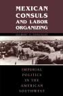 Mexican Consuls and Labor Organizing: Imperial Politics in the American Southwest (Cmas Border & Migration Studies) Cover Image
