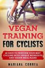 VEGAN TRAINING For CYCLISTS: 60 DAYS To PERFORM YOUR BEST CYCLING WITH UNIQUE WORKOUTS AND VEGAN MEAL PLANS Cover Image