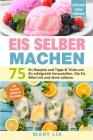 Eis selber machen: 75 Eis Rezepte und Tipps & Tricks um Eis erfolgreich herzustellen. Die Eis Bibel mit und ohne Laktose inkl. Eis selber Cover Image