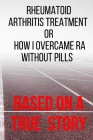 Rheumatoid Arthritis Treatment: or How I Overcame RA Without Pills Cover Image