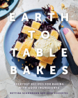 Earth to Table Bakes: Everyday Recipes for Baking with Good Ingredients Cover Image