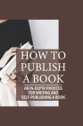 How To Publish A Book: An In-Depth Process For Writing And Self-Publishing A Book: How To Become A Published Author Cover Image
