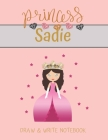 Princess Sadie Draw & Write Notebook: With Picture Space and Dashed Mid-line for Small Girls Personalized with their Name Cover Image