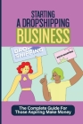 Starting A Dropshipping Business: The Complete Guide For Those Aspiring Make Money: How To Dropshipping Cover Image