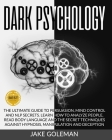 Dark Psychology: The Ultimate Guide to Persuasion, Mind Control and NLP Secrets: Learn How to Analyze People, Read Body Language and th Cover Image