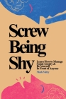 Screw Being Shy: Learn How to Manage Social Anxiety and Be Yourself in Front of Anyone Cover Image