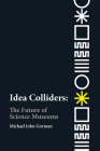 Idea Colliders: The Future of Science Museums (metaLAB Projects) Cover Image