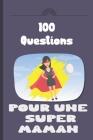 100 questions pour une super maman: Carnet à remplir par votre mère - cadeau idéal pour noël, anniversaire, fête des mères - un moment de partage et d Cover Image