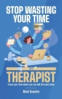 Stop Wasting Your Time As A Therapist!: Focus your time where you can add the most value Cover Image