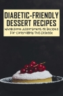 Diabetic-Friendly Dessert Recipes: Wholesome Assortment Of Recipes For Controlling This Disease: Low Carb Diabetic Dessert Ideas Cover Image