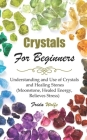 Crystals For Beginners: Understanding and Use of Crystals and Healing Stones (Moonstone, Healed Energy, Relieves Stress) Cover Image