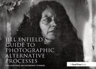 Jill Enfield's Guide to Photographic Alternative Processes: Popular Historical and Contemporary Techniques (Alternative Process Photography) Cover Image