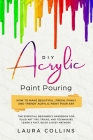 DIY Acrylic Paint Pouring: How to Make Beautiful, Fresh, Funky and Trendy Acrylic Paint Pour Art - The Essential Beginner's Handbook for Fluid Ar Cover Image