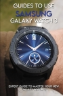 Guides To Use Samsung Galaxy Watch 3: Expert Guide to Master your New Galaxy Watch 3: How To Use Galaxy Watch Cover Image