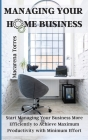 Managing Your Home Business: Start Managing Your Business More Efficiently to Achieve Maximum Productivity with Minimum Effort Cover Image