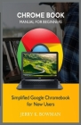 Chrome Book Manual for Beginners: Simplified Google Chromebook for New Users Cover Image