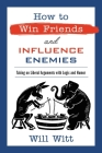 How to Win Friends and Influence Enemies: Taking On Liberal Arguments with Logic and Humor Cover Image