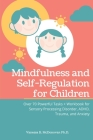 Mindfulness and Self-Regulation for Children: Over 70 Powerful Tasks + Workbook for Sensory Processing Disorder, ADHD, Trauma and Anxiety Cover Image