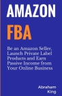 Amazon FBA: Be an Amazon Seller, Launch Private Label Products and Earn Passive Income From Your Online Business Cover Image