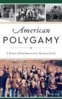 American Polygamy: A History of Fundamentalist Mormon Faith Cover Image