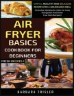 Air Fryer Cookbook Basics For Beginners: Simple, Healthy And Delicious Recipes For A Nourishing Meal (Includes Alphabetic Index For Easy Navigation An Cover Image