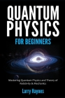 Quantum Physics for Beginners: Mastering Quantum Physics and the Theory of Relativity & Mechanics Cover Image