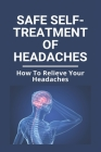 Safe Self-Treatment Of Headaches: How To Relieve Your Headaches: Types Of Headaches To Worry About Cover Image