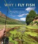 Why I Fly Fish: Passionate Anglers on the Pastime's Appeal and How It Has Shaped Their Lives Cover Image