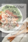 The Renal Diet for Beginners: The Ultimate Diet to Control Kidney Disease with a Low Sodium, Low Potassium, Low Phosphorus Meal Plan. With Delicious Cover Image