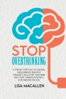 Stop Overthinking: A Step-By-Step Plan to Control and Eliminate Negative Thoughts, Declutter Your Mind and Start Thinking Positively in 3 Cover Image