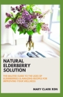 Natural Elderberry Solution: The Master Guide to the Uses and of Elderberries & Amazing Recipes for Improving Your Wellness Cover Image
