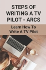 Steps Of Writing A TV Pilot - Arcs: Learn How To Write A TV Pilot: Pilot Structure Cover Image